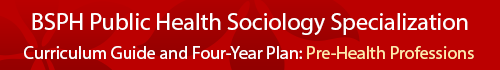 Public Health Sociology Specialization Curriculum Guide and four year plan- Pre-health professions